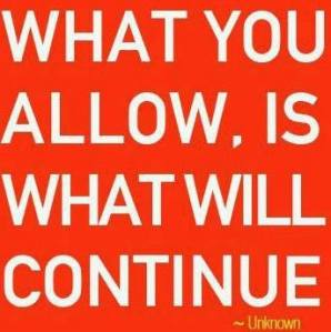 What you will allow, is what will continue